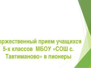 Торжественный прием учащихся 5-х классов МБОУ «СОШ с. Тавтиманово» в пионеры