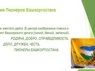 Знамя Пионеров Башкортостана Знамя желтого цвета. В центре изображена пчелка