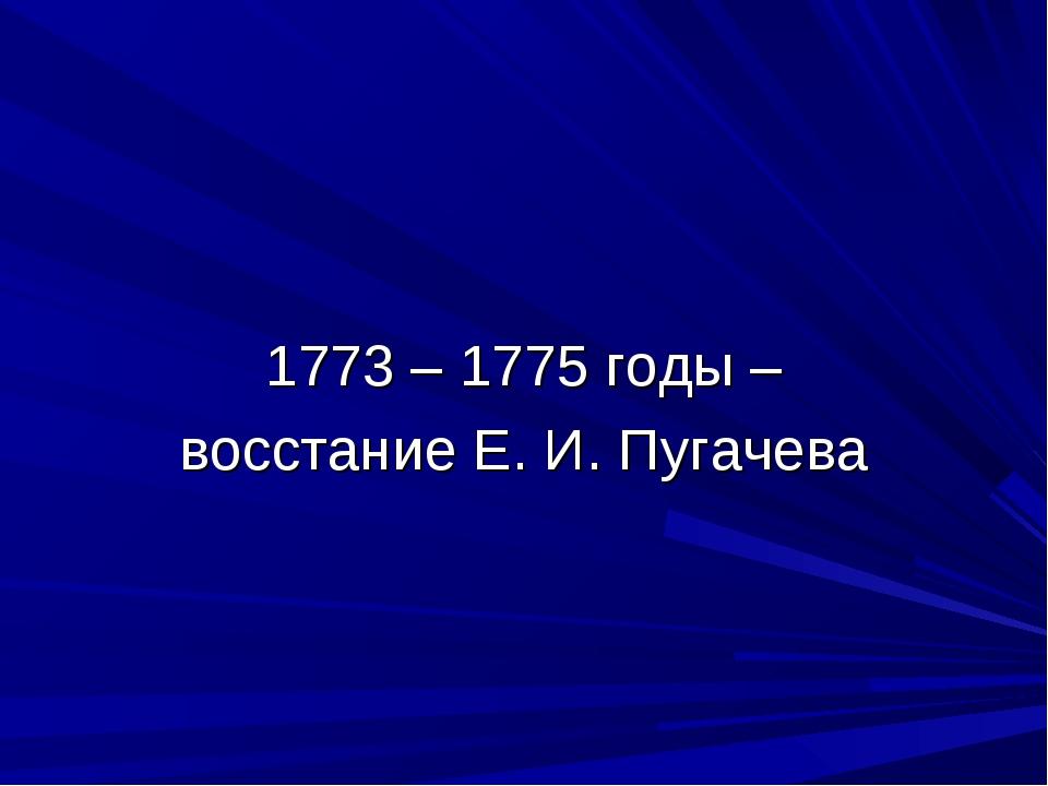 1773 – 1775 годы – восстание Е. И. Пугачева