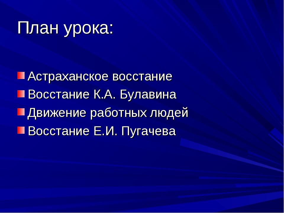 План урока: Астраханское восстание Восстание К.А. Булавина Движение работных...