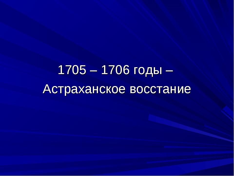 1705 – 1706 годы – Астраханское восстание
