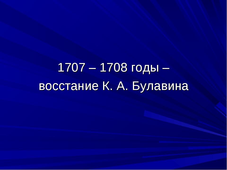 1707 – 1708 годы – восстание К. А. Булавина