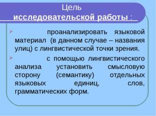 Цель исследовательской работы : проанализировать языковой материал (в данном