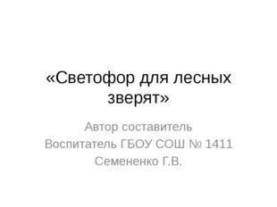 «Светофор для лесных зверят» Автор составитель Воспитатель ГБОУ СОШ № 1411 Се