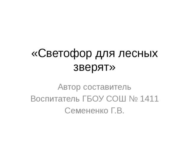«Светофор для лесных зверят» Автор составитель Воспитатель ГБОУ СОШ № 1411 Се...