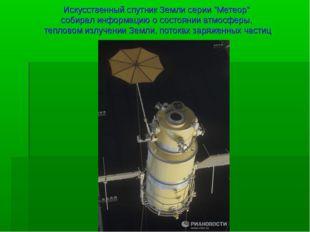 """Искусственный спутник Земли серии """"Метеор"""" собирал информацию о состоянии атм"""