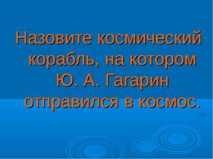 Назовите космический корабль, на котором Ю. А. Гагарин отправился в космос.