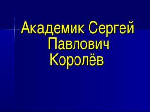 Академик Сергей Павлович Королёв