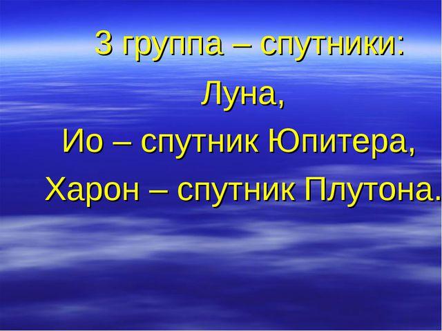 3 группа – спутники: Луна, Ио – спутник Юпитера, Харон – спутник Плутона.