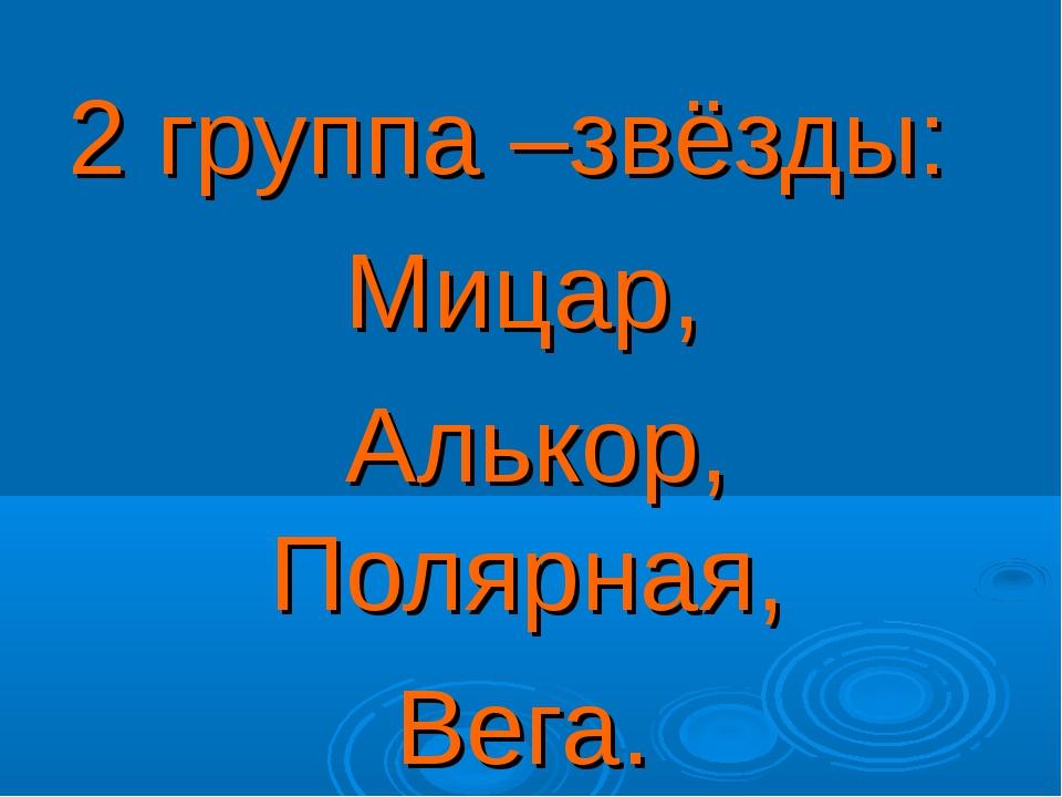 2 группа –звёзды: Мицар, Алькор, Полярная, Вега.