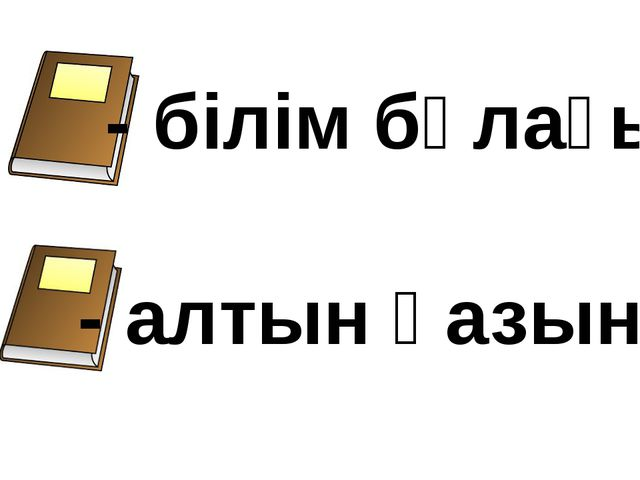 - білім бұлағы - алтын қазына