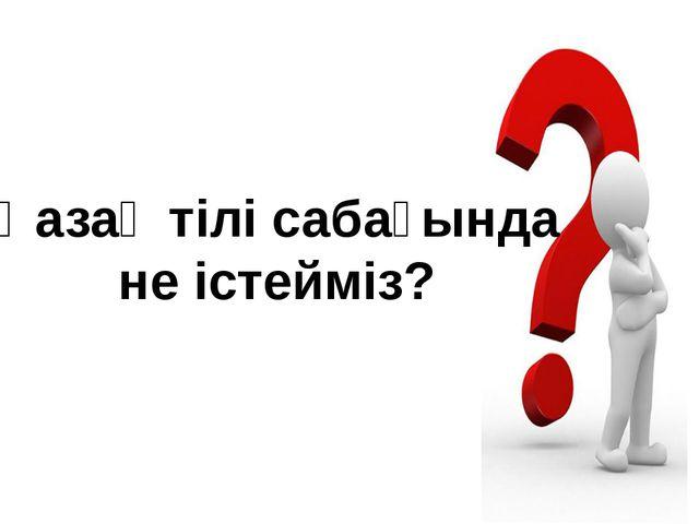 Қазақ тілі сабағында не істейміз?