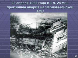 26 апреля 1986 года в 1 ч. 24 мин произошла авария на Чернобыльской АЭС