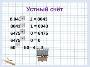 Устный счёт 8 043 1 = 8043 8043 1 = 8043 6475 0 = 6475 6475 0 = 0 50 50 · 4 =