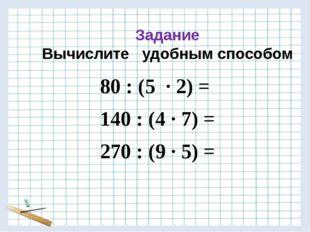 Задание Вычислите удобным способом 80 : (5 · 2) = 140 : (4 · 7) = 270 : (9 ·
