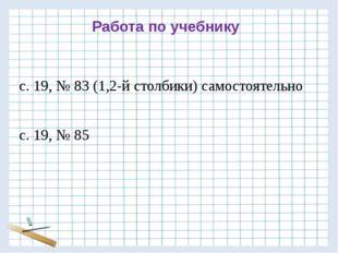 Работа по учебнику с. 19, № 83 (1,2-й столбики) самостоятельно с. 19, № 85
