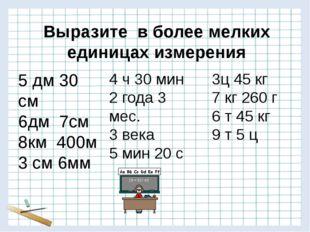 Выразите в более мелких единицах измерения 5 дм 30 см 6дм 7см 8км 400м 3 см 6