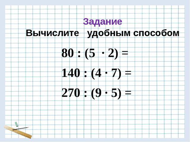 Задание Вычислите удобным способом 80 : (5 · 2) = 140 : (4 · 7) = 270 : (9 ·...