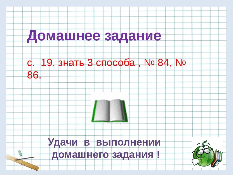 Домашнее задание с. 19, знать 3 способа , № 84, № 86. Удачи в выполнении дома...