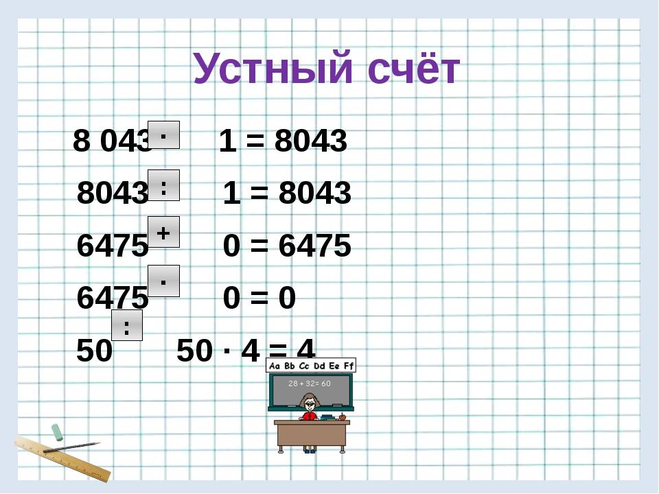 Устный счёт 8 043 1 = 8043 8043 1 = 8043 6475 0 = 6475 6475 0 = 0 50 50 · 4 =...