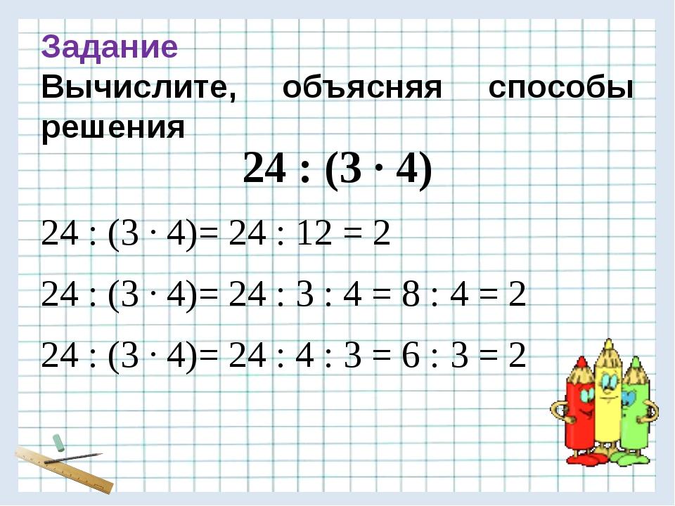 Задание Вычислите, объясняя способы решения 24 : (3 · 4) 24 : (3 · 4)= 24 :...