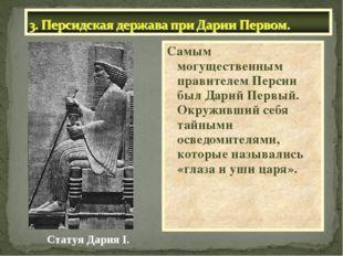Самым могущественным правителем Персии был Дарий Первый. Окруживший себя тайн