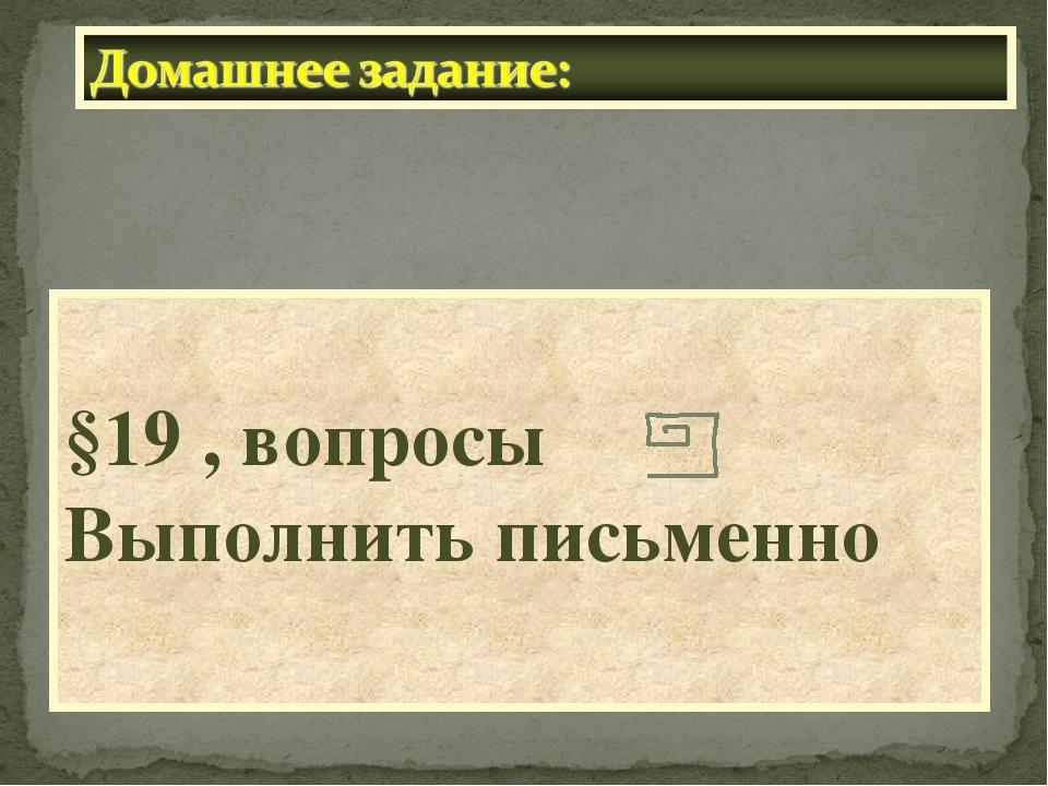 §19 , вопросы Выполнить письменно
