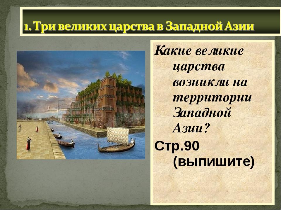 Какие великие царства возникли на территории Западной Азии? Стр.90 (выпишите)