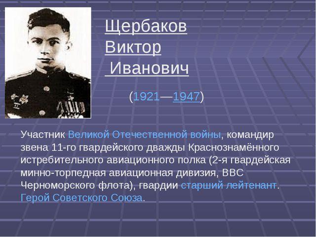 Щербаков Виктор Иванович (1921—1947) УчастникВеликой Отечественной войны,...