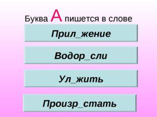 Буква А пишется в слове Водор_сли Ул_жить Произр_стать Прил_жение