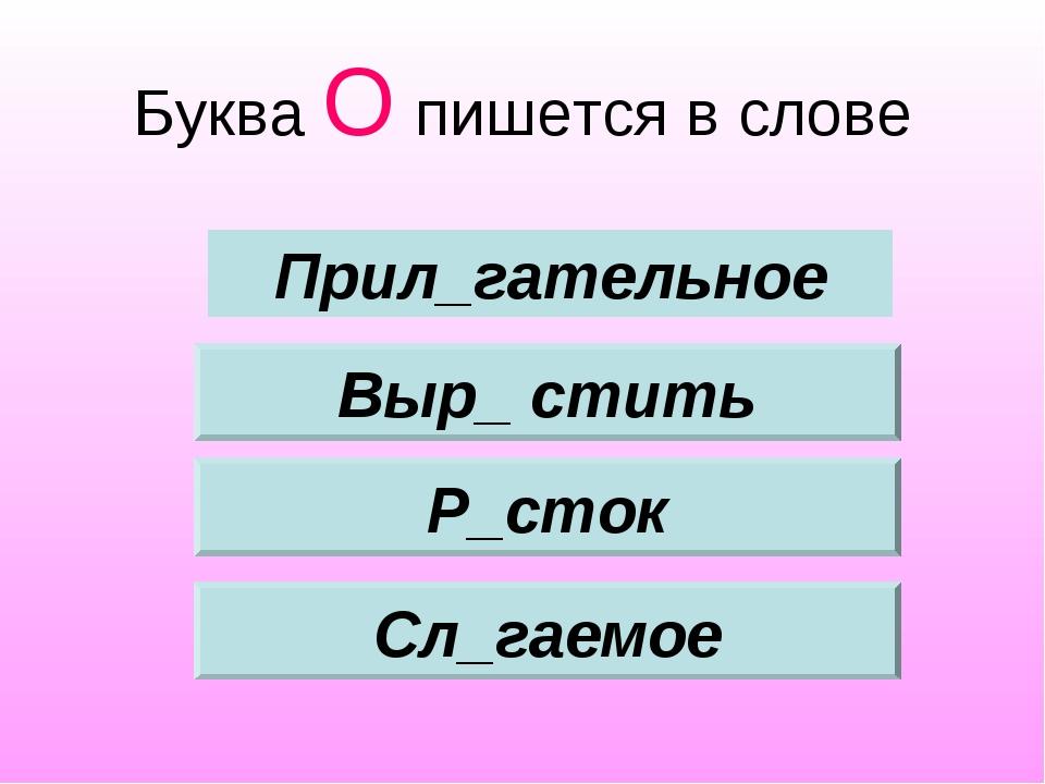 Буква О пишется в слове Выр_ стить Р_сток Сл_гаемое Прил_гательное
