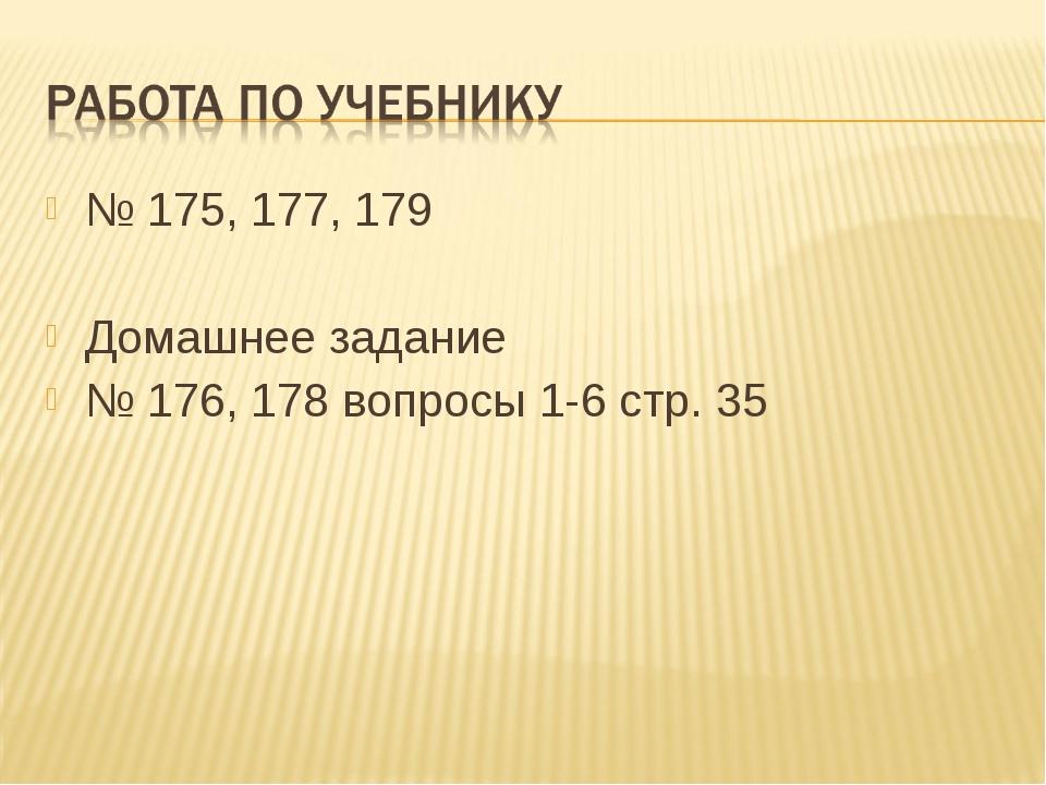 № 175, 177, 179 Домашнее задание № 176, 178 вопросы 1-6 стр. 35