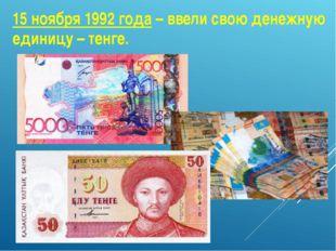 15 ноября 1992 года – ввели свою денежную единицу – тенге.