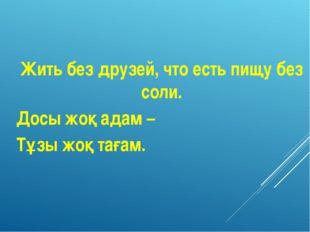 Жить без друзей, что есть пищу без соли. Досы жоқ адам – Тұзы жоқ тағам.