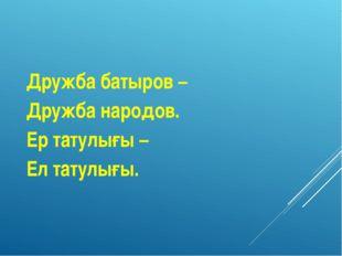Дружба батыров – Дружба народов. Ер татулығы – Ел татулығы.