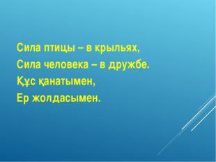 Сила птицы – в крыльях, Сила человека – в дружбе. Құс қанатымен, Ер жолдасымен.