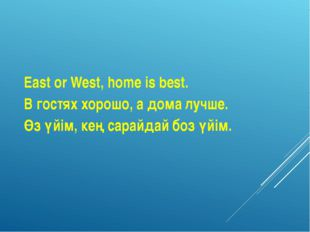 East or West, home is best. В гостях хорошо, а дома лучше. Өз үйім, кең сарай
