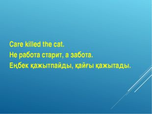 Care killed the cat. Не работа старит, а забота. Еңбек қажытпайды, қайғы қажы