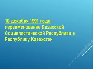 10 декабря 1991 года – переименование Казахской Социалистической Республики в