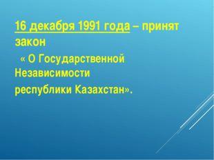 16 декабря 1991 года – принят закон « О Государственной Независимости республ