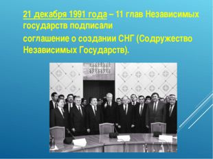 21 декабря 1991 года – 11 глав Независимых государств подписали соглашение о