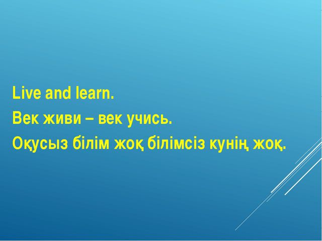 Live and learn. Век живи – век учись. Оқусыз білім жоқ білімсіз кунің жоқ.