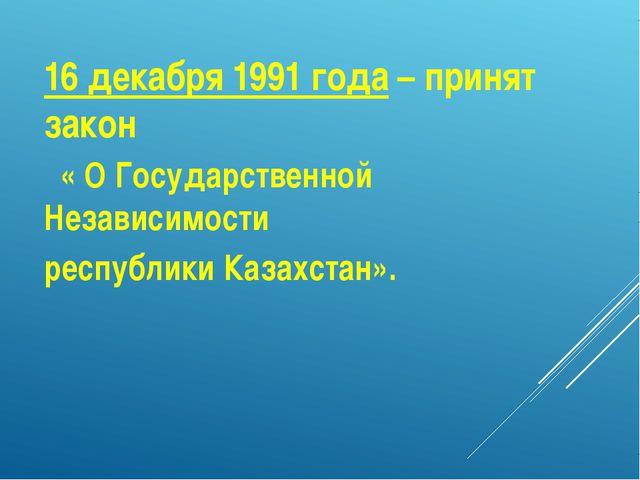16 декабря 1991 года – принят закон « О Государственной Независимости республ...
