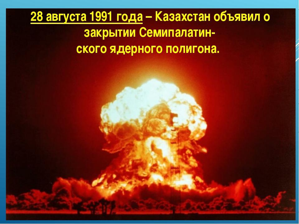 28 августа 1991 года – Казахстан объявил о закрытии Семипалатин- ского ядерн...
