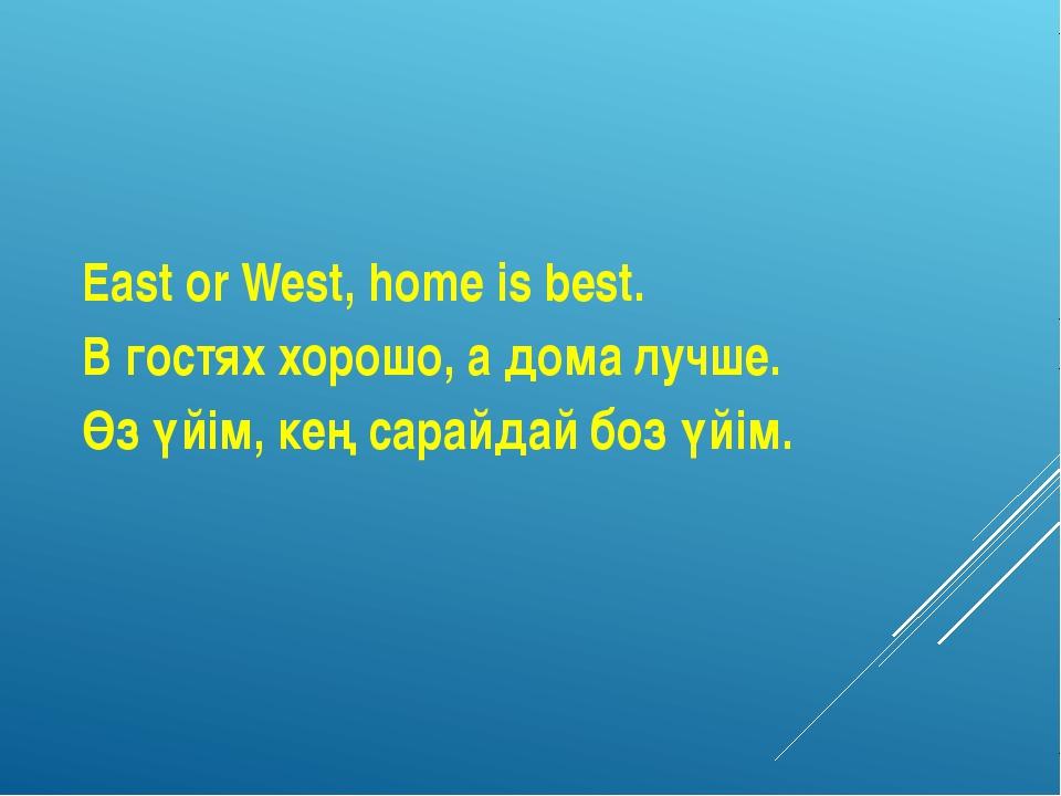 East or West, home is best. В гостях хорошо, а дома лучше. Өз үйім, кең сарай...