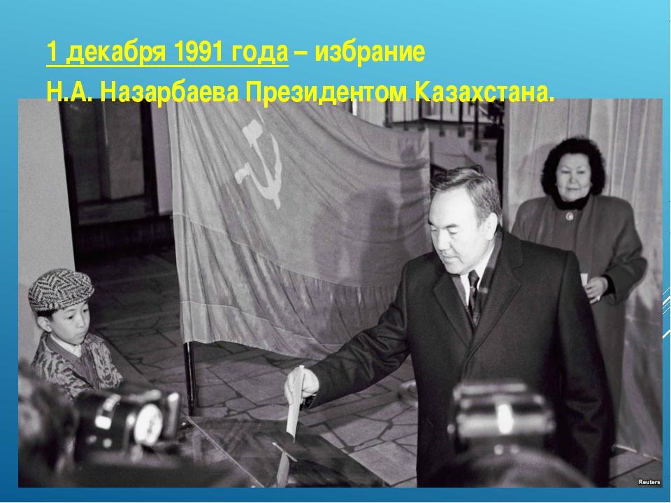 1 декабря 1991 года – избрание Н.А. Назарбаева Президентом Казахстана.