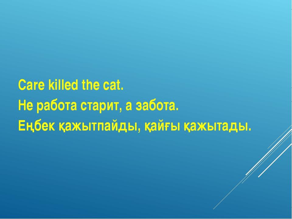 Care killed the cat. Не работа старит, а забота. Еңбек қажытпайды, қайғы қажы...