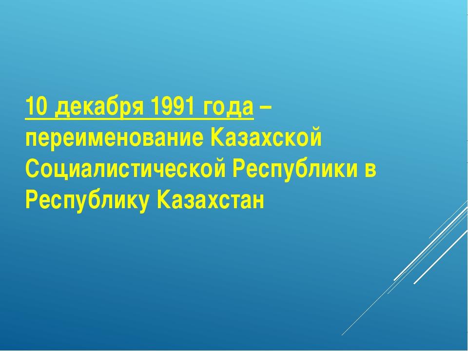 10 декабря 1991 года – переименование Казахской Социалистической Республики в...
