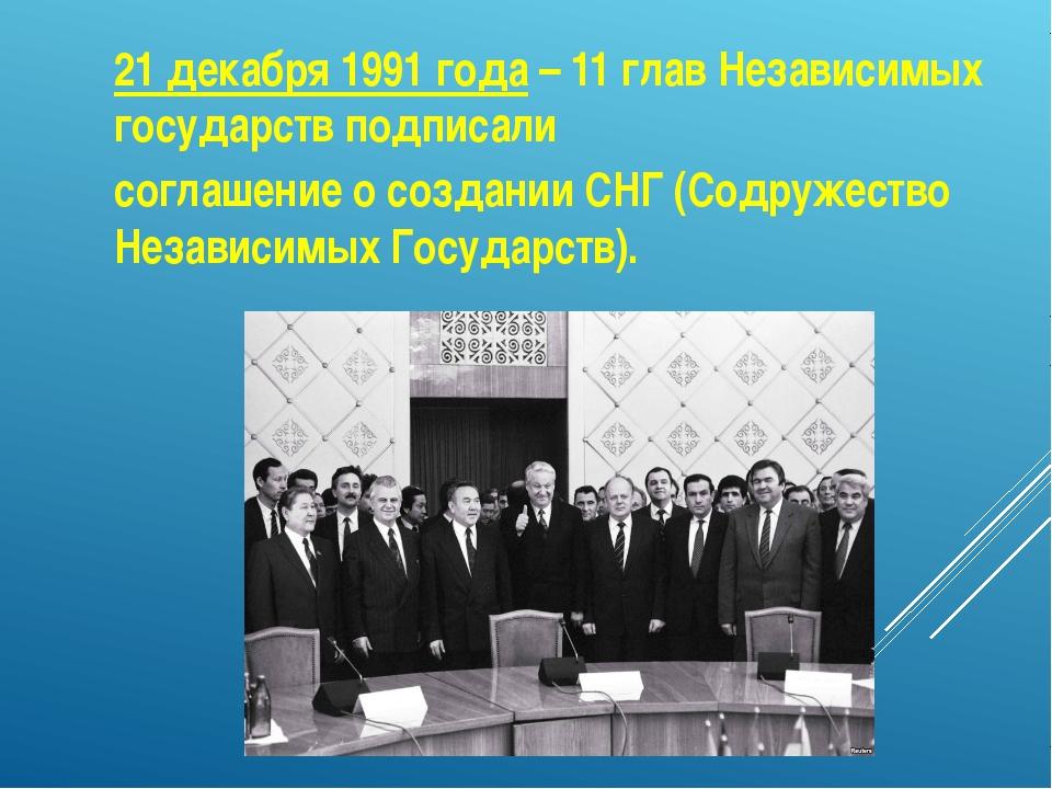 21 декабря 1991 года – 11 глав Независимых государств подписали соглашение о...