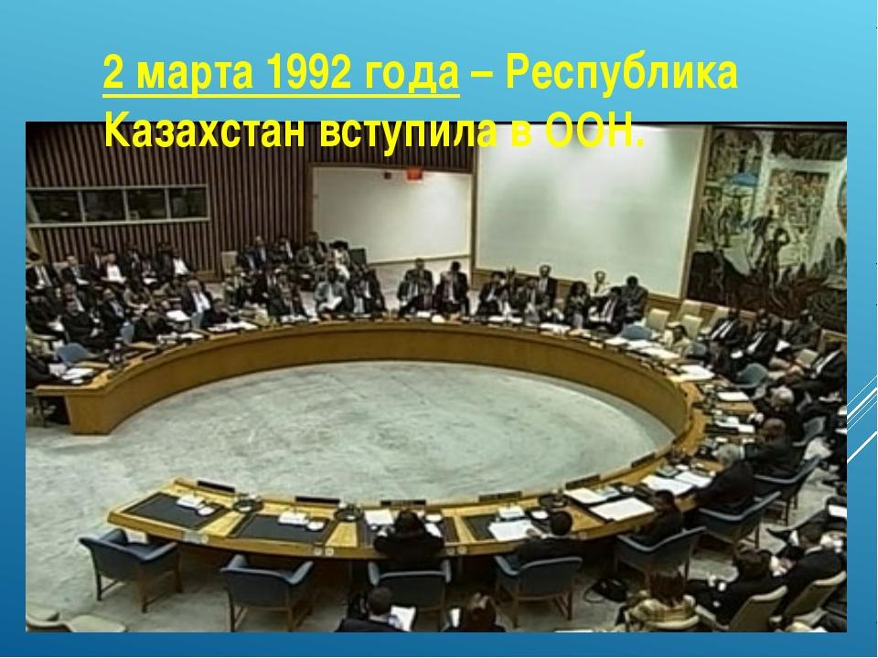 2 марта 1992 года – Республика Казахстан вступила в ООН.